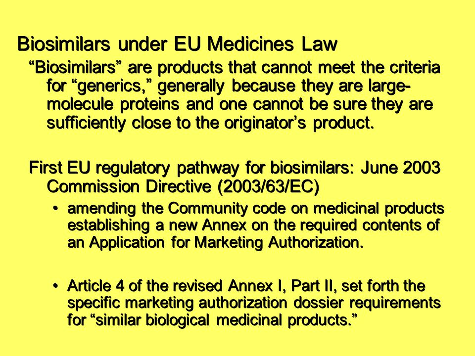 "Biosimilars under EU Medicines Law ""Biosimilars"" are products that cannot meet the criteria for ""generics,"" generally because they are large- molecule"