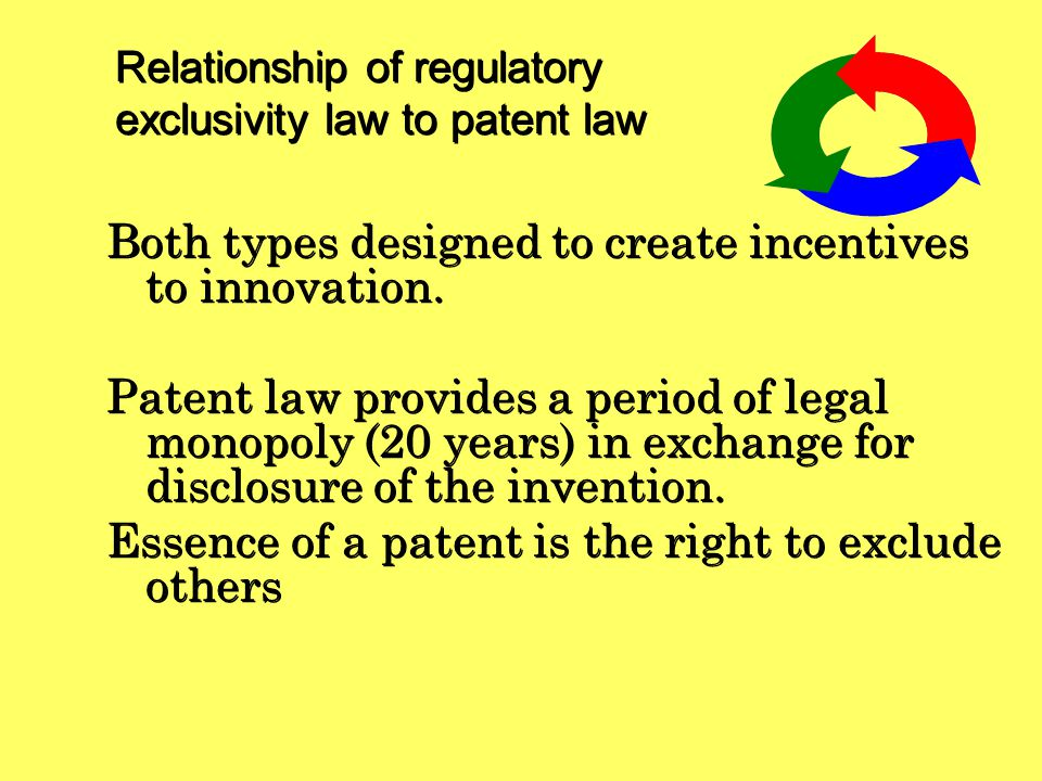 Relationship of regulatory exclusivity law to patent law Regulatory exclusivity is a separate area of innovator protections recognizing: The extraordinary expense involved in testing new products Not all significant discoveries are patentable Established in EU and U.S.