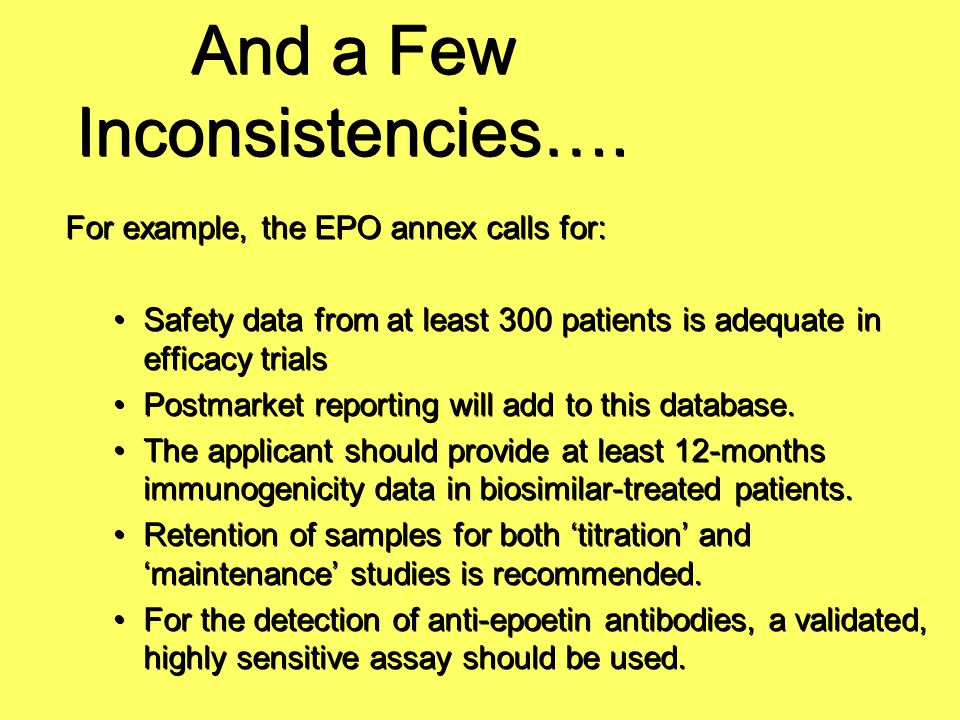 And a Few Inconsistencies…. For example, the EPO annex calls for: Safety data from at least 300 patients is adequate in efficacy trials Postmarket rep
