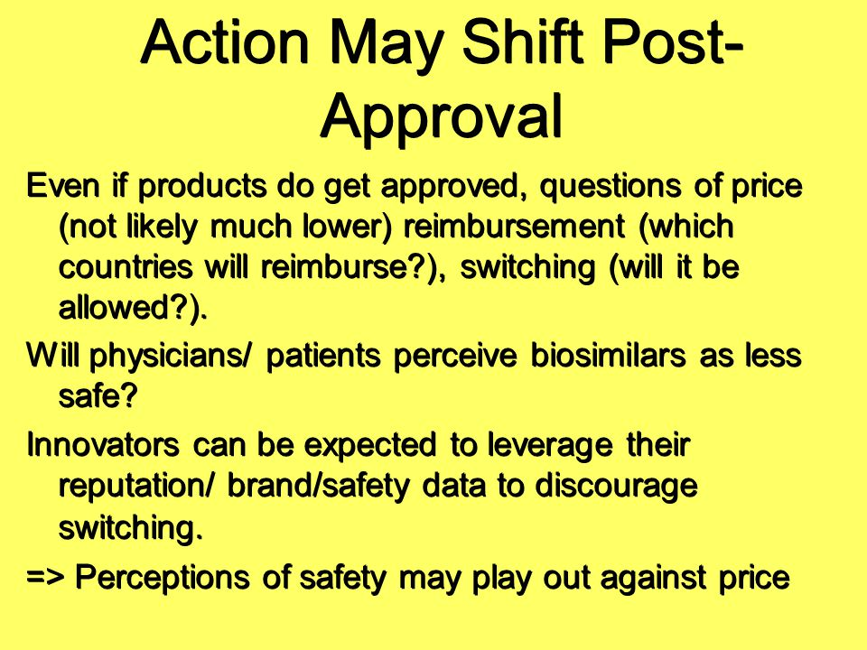 Action May Shift Post- Approval Even if products do get approved, questions of price (not likely much lower) reimbursement (which countries will reimb