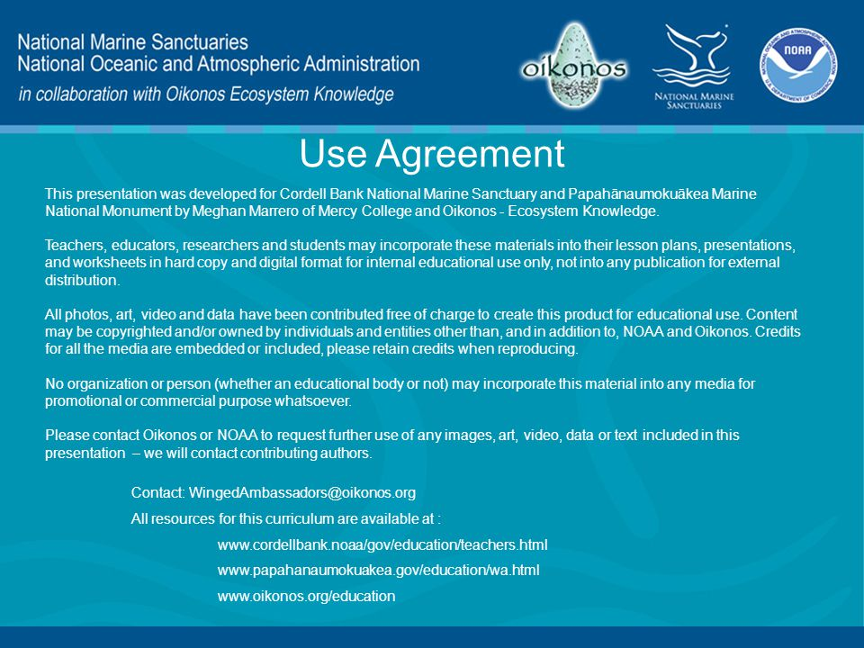 Use Agreement This presentation was developed for Cordell Bank National Marine Sanctuary and Papahānaumokuākea Marine National Monument by Meghan Marrero of Mercy College and Oikonos - Ecosystem Knowledge.
