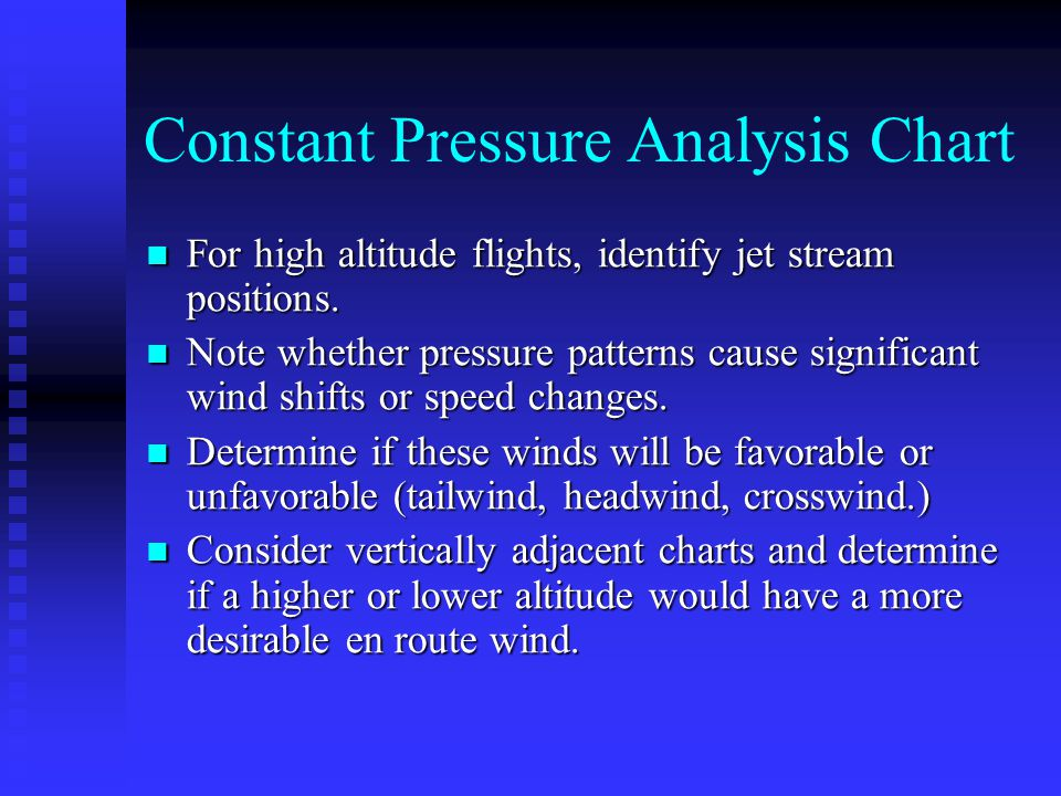 Constant Pressure Analysis Chart For high altitude flights, identify jet stream positions.