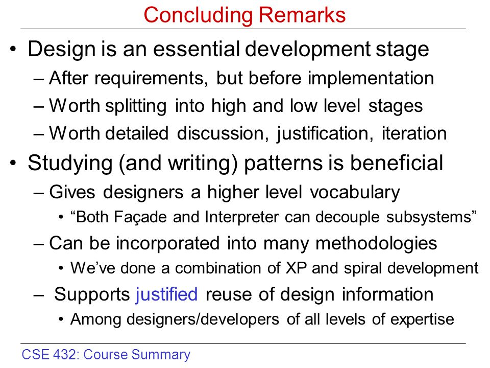 CSE 432: Course Summary Concluding Remarks Design is an essential development stage –After requirements, but before implementation –Worth splitting into high and low level stages –Worth detailed discussion, justification, iteration Studying (and writing) patterns is beneficial –Gives designers a higher level vocabulary Both Façade and Interpreter can decouple subsystems –Can be incorporated into many methodologies We've done a combination of XP and spiral development – Supports justified reuse of design information Among designers/developers of all levels of expertise