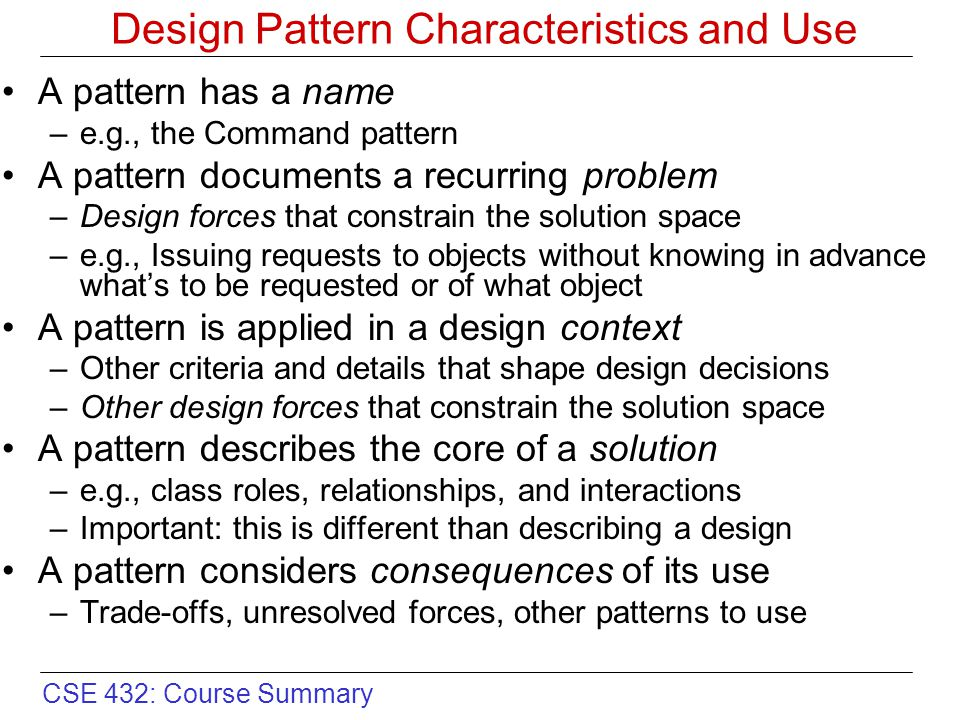 CSE 432: Course Summary Design Pattern Characteristics and Use A pattern has a name –e.g., the Command pattern A pattern documents a recurring problem –Design forces that constrain the solution space –e.g., Issuing requests to objects without knowing in advance what's to be requested or of what object A pattern is applied in a design context –Other criteria and details that shape design decisions –Other design forces that constrain the solution space A pattern describes the core of a solution –e.g., class roles, relationships, and interactions –Important: this is different than describing a design A pattern considers consequences of its use –Trade-offs, unresolved forces, other patterns to use