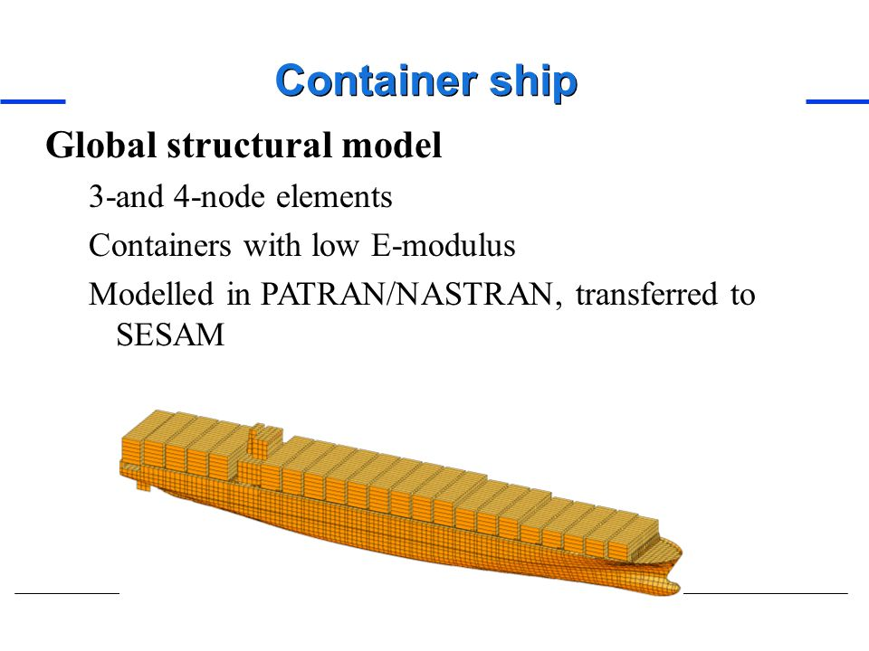 Container ship Global structural model 3-and 4-node elements Containers with low E-modulus Modelled in PATRAN/NASTRAN, transferred to SESAM