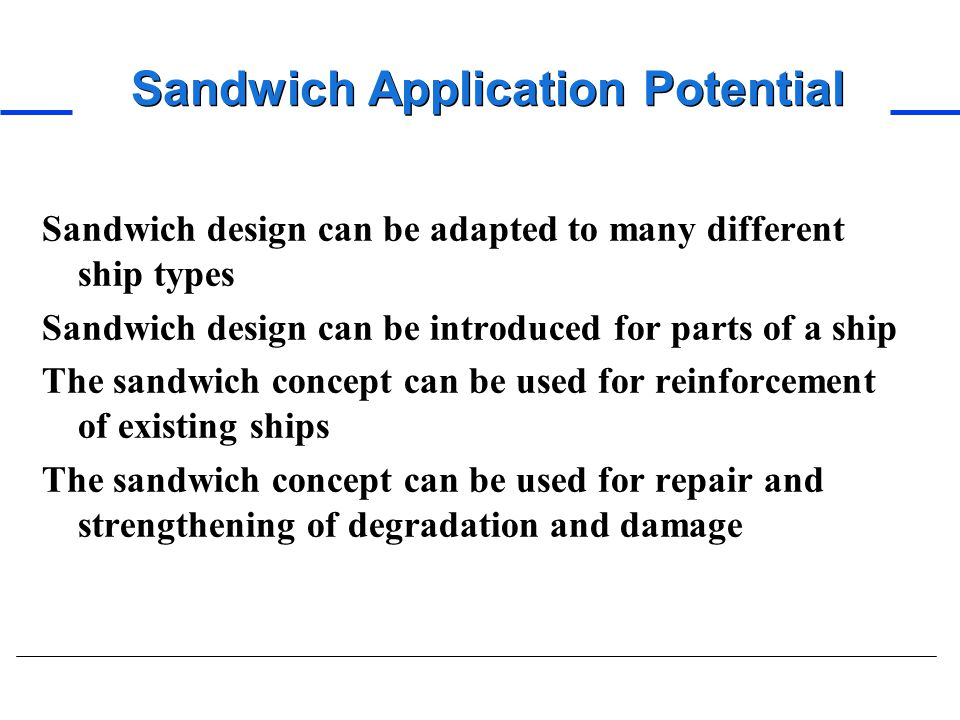 Sandwich Application Potential Sandwich design can be adapted to many different ship types Sandwich design can be introduced for parts of a ship The s