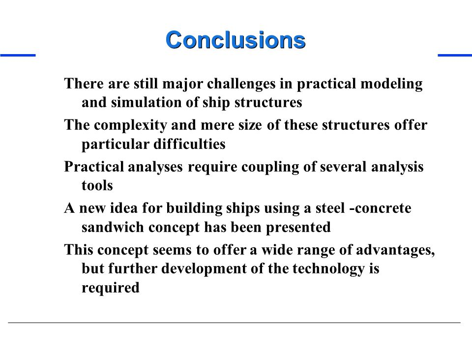 Conclusions There are still major challenges in practical modeling and simulation of ship structures The complexity and mere size of these structures