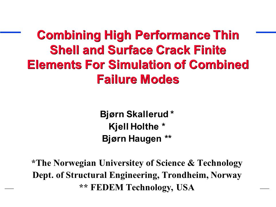 Combining High Performance Thin Shell and Surface Crack Finite Elements For Simulation of Combined Failure Modes Bjørn Skallerud * Kjell Holthe * Bjør