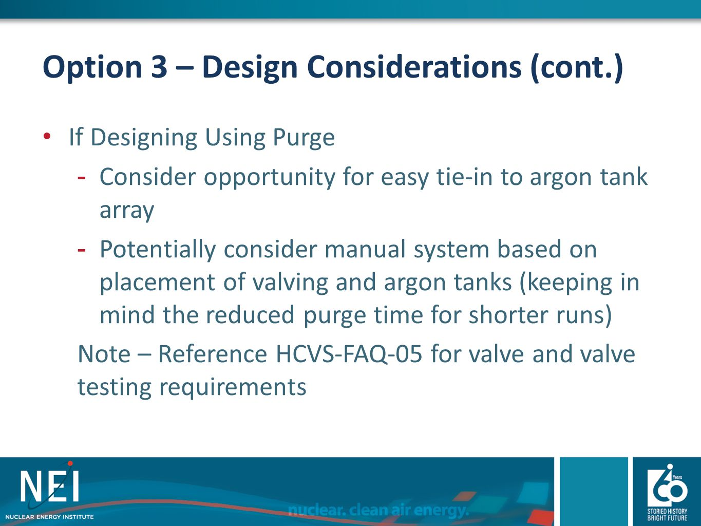 Option 3 – Design Considerations (cont.) If Designing Using Purge -Consider opportunity for easy tie-in to argon tank array -Potentially consider manu