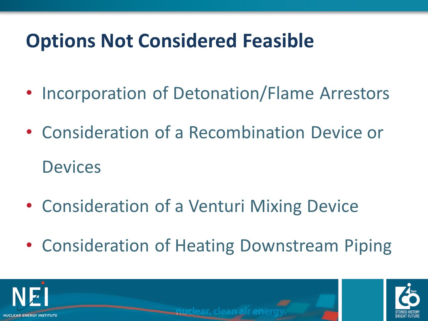 Options Not Considered Feasible Incorporation of Detonation/Flame Arrestors Consideration of a Recombination Device or Devices Consideration of a Vent