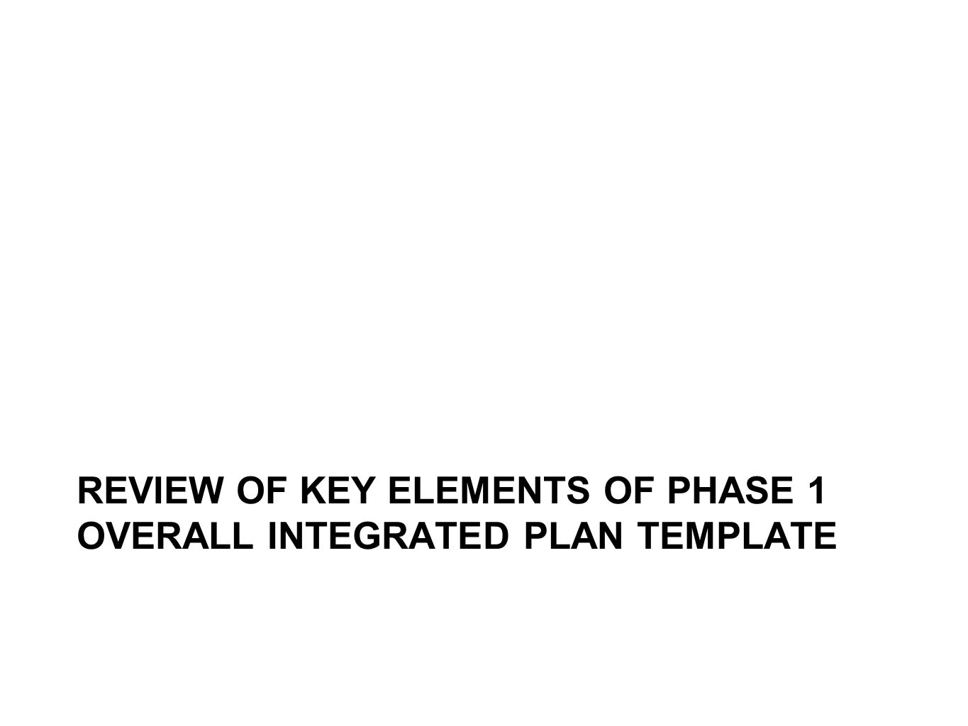 REVIEW OF KEY ELEMENTS OF PHASE 1 OVERALL INTEGRATED PLAN TEMPLATE
