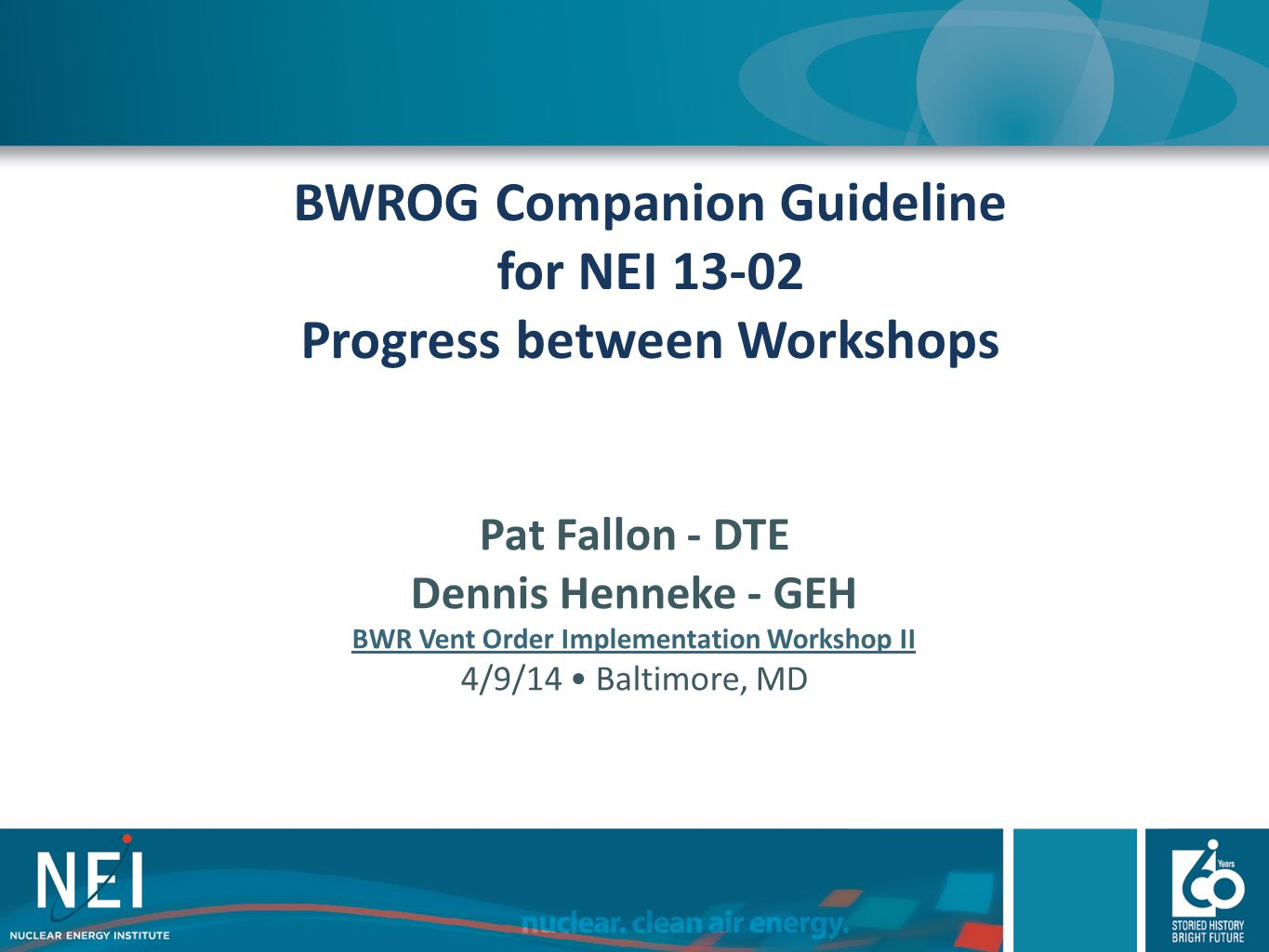 BWROG Companion Guideline for NEI 13-02 Progress between Workshops Pat Fallon - DTE Dennis Henneke - GEH BWR Vent Order Implementation Workshop II 4/9