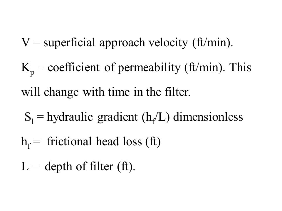 V = superficial approach velocity (ft/min). K p = coefficient of permeability (ft/min). This will change with time in the filter. S l = hydraulic grad