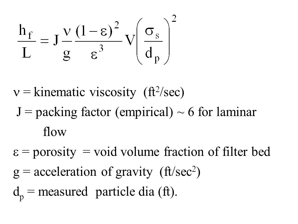= kinematic viscosity (ft 2 /sec) J = packing factor (empirical) ~ 6 for laminar flow  = porosity = void volume fraction of filter bed g = accelerati