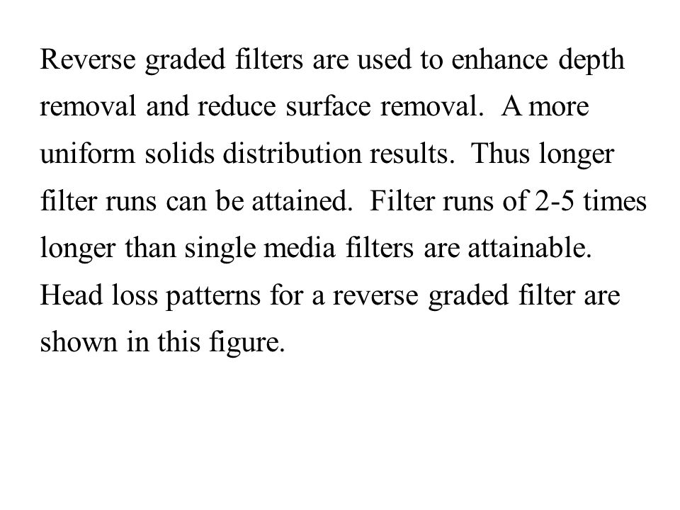 Reverse graded filters are used to enhance depth removal and reduce surface removal. A more uniform solids distribution results. Thus longer filter ru