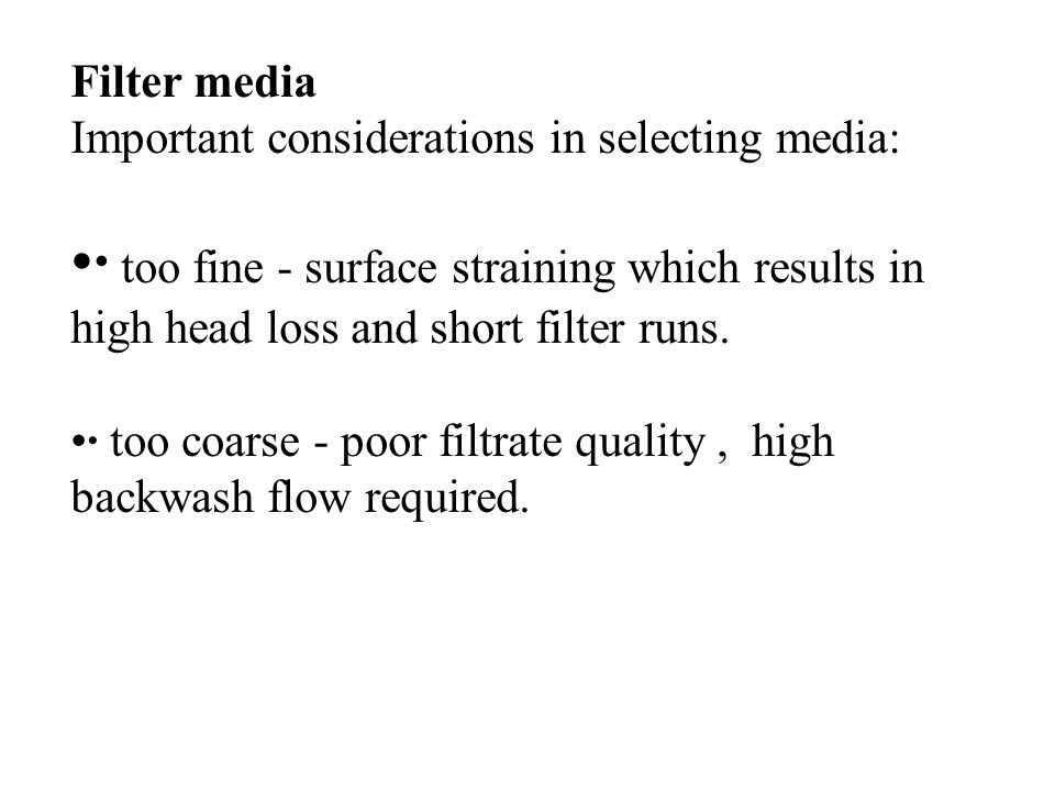 Filter media Important considerations in selecting media: · too fine - surface straining which results in high head loss and short filter runs. · too