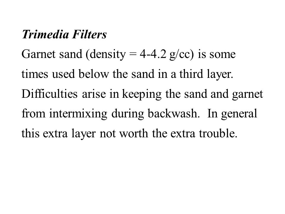 Trimedia Filters Garnet sand (density = 4-4.2 g/cc) is some times used below the sand in a third layer. Difficulties arise in keeping the sand and gar