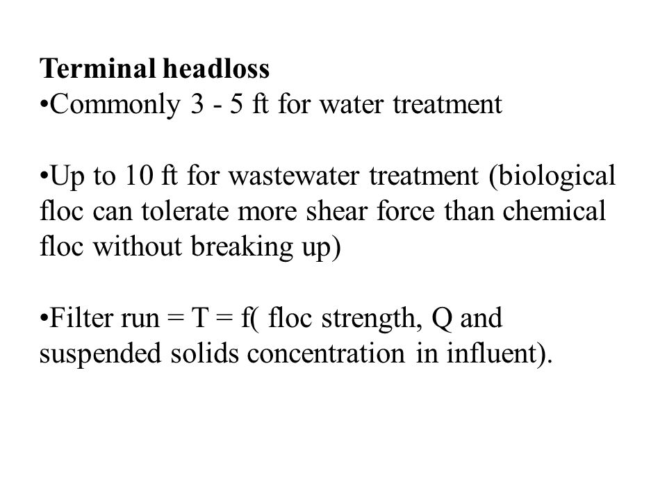 Terminal headloss Commonly 3 - 5 ft for water treatment Up to 10 ft for wastewater treatment (biological floc can tolerate more shear force than chemi