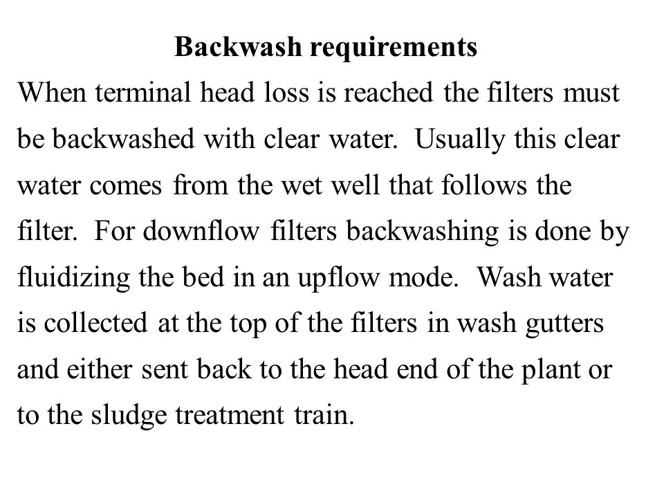 Backwash requirements When terminal head loss is reached the filters must be backwashed with clear water. Usually this clear water comes from the wet