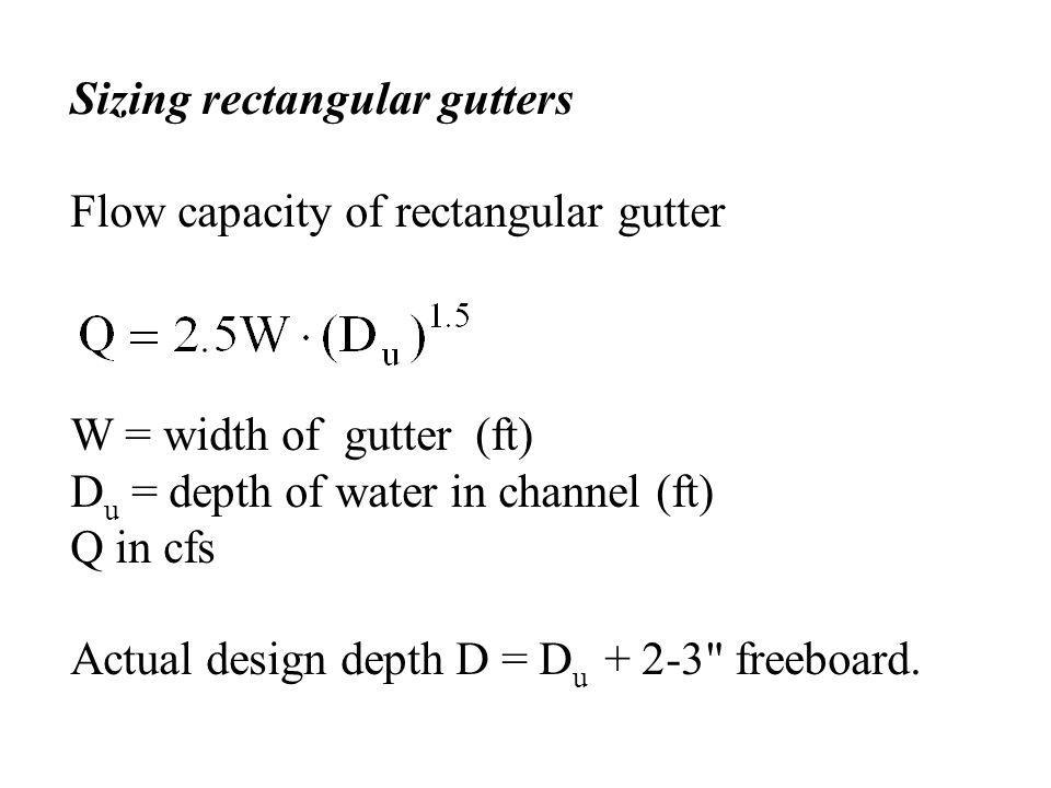 Sizing rectangular gutters Flow capacity of rectangular gutter W = width of gutter (ft) D u = depth of water in channel (ft) Q in cfs Actual design de