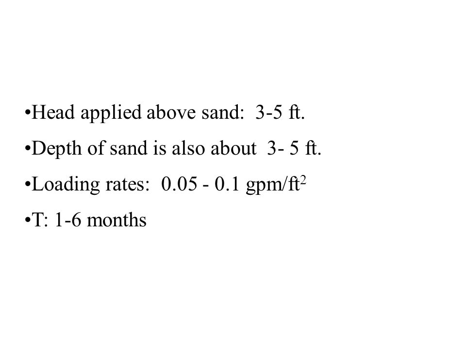 Head applied above sand: 3-5 ft. Depth of sand is also about 3- 5 ft. Loading rates: 0.05 - 0.1 gpm/ft 2 T: 1-6 months
