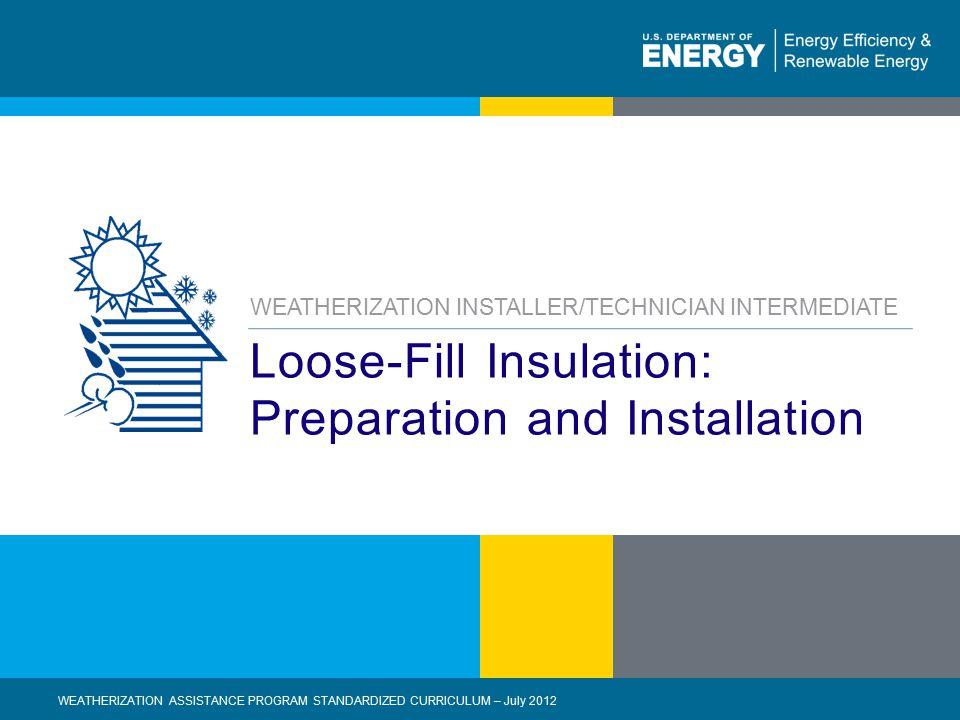 1 | WEATHERIZATION ASSISTANCE PROGRAM STANDARDIZED CURRICULUM – July 2012eere.energy.gov Loose-Fill Insulation: Preparation and Installation WEATHERIZ