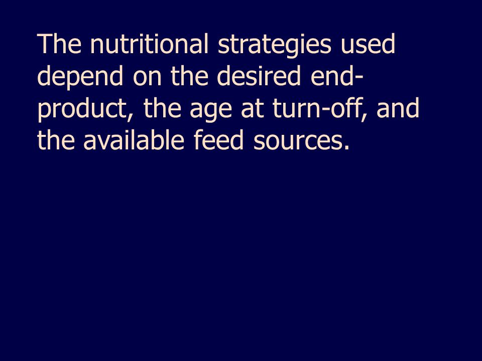 The nutritional strategies used depend on the desired end- product, the age at turn-off, and the available feed sources.