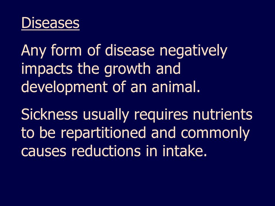 Diseases Any form of disease negatively impacts the growth and development of an animal.