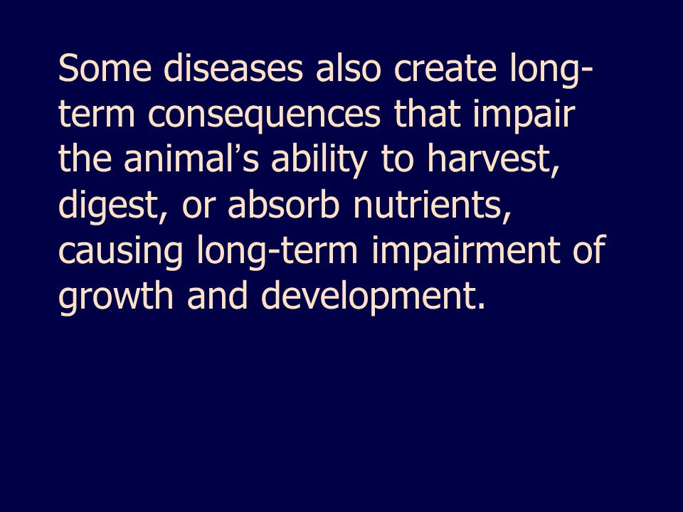 Some diseases also create long- term consequences that impair the animal ' s ability to harvest, digest, or absorb nutrients, causing long-term impairment of growth and development.