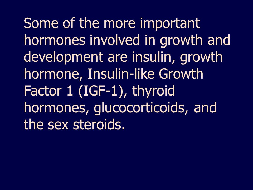 Some of the more important hormones involved in growth and development are insulin, growth hormone, Insulin-like Growth Factor 1 (IGF-1), thyroid hormones, glucocorticoids, and the sex steroids.