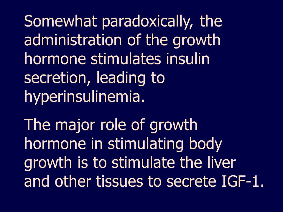 Somewhat paradoxically, the administration of the growth hormone stimulates insulin secretion, leading to hyperinsulinemia.