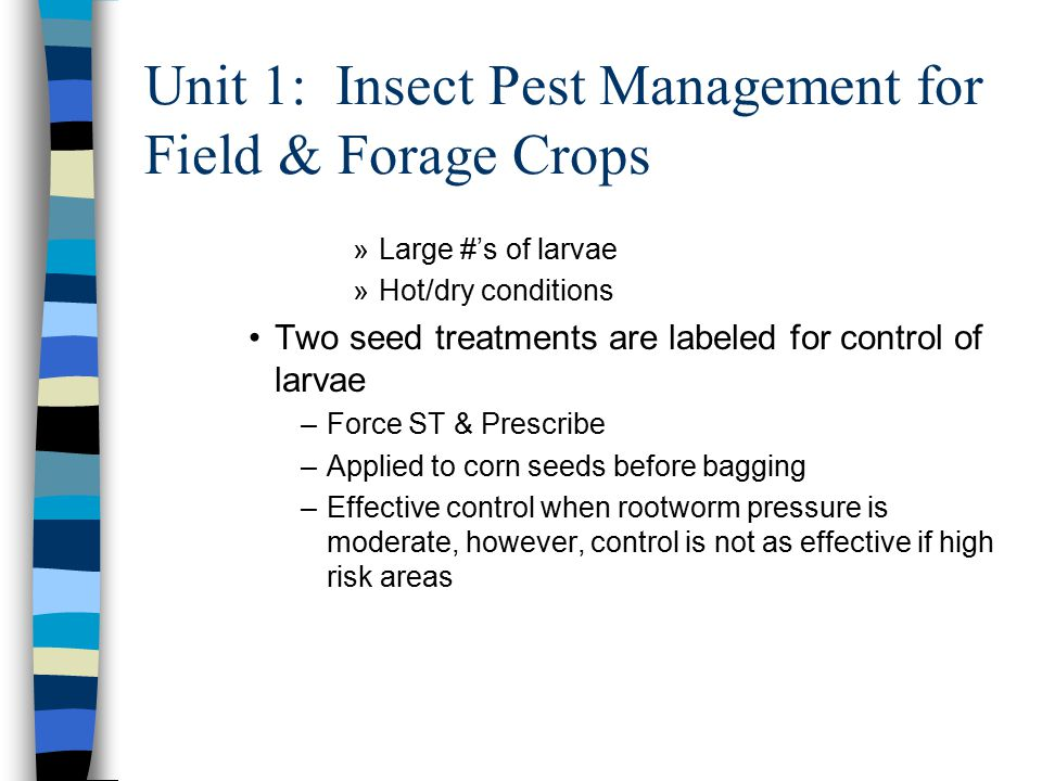 Unit 1: Insect Pest Management for Field & Forage Crops »Large #'s of larvae »Hot/dry conditions Two seed treatments are labeled for control of larvae –Force ST & Prescribe –Applied to corn seeds before bagging –Effective control when rootworm pressure is moderate, however, control is not as effective if high risk areas