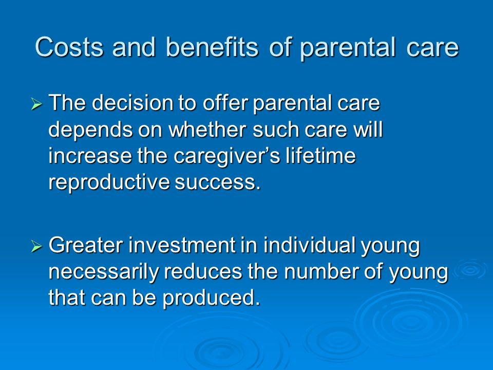 Costs and benefits of parental care  The decision to offer parental care depends on whether such care will increase the caregiver's lifetime reproductive success.