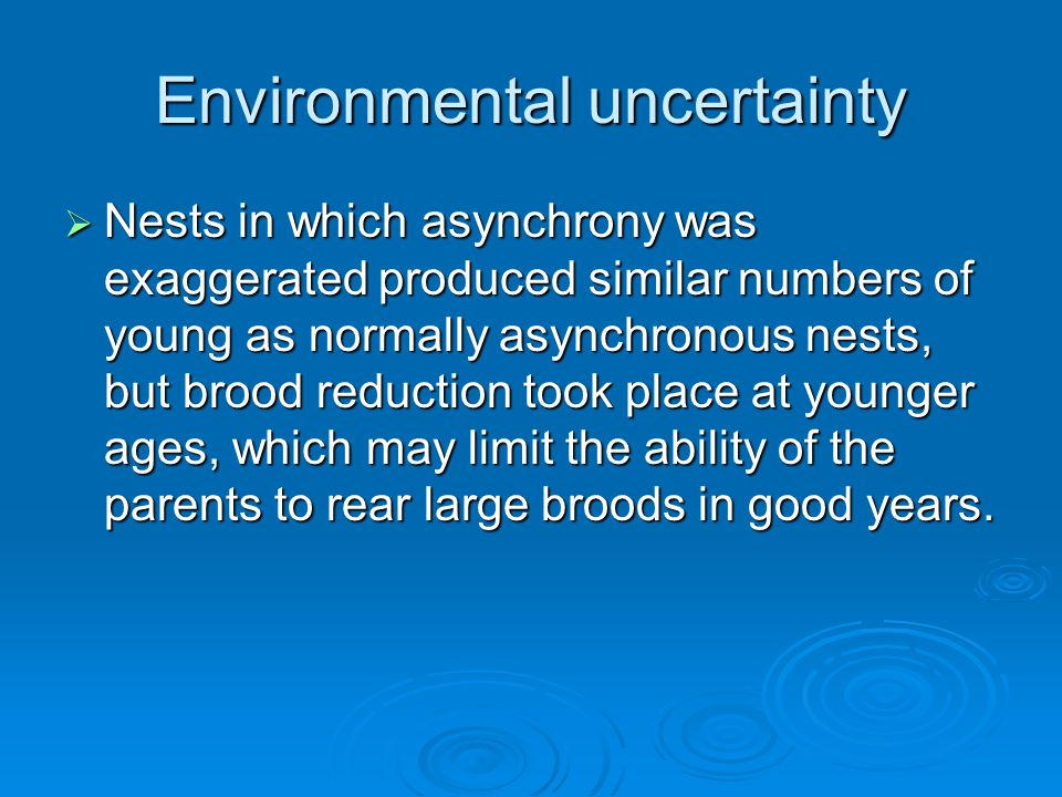 Environmental uncertainty  Nests in which asynchrony was exaggerated produced similar numbers of young as normally asynchronous nests, but brood reduction took place at younger ages, which may limit the ability of the parents to rear large broods in good years.