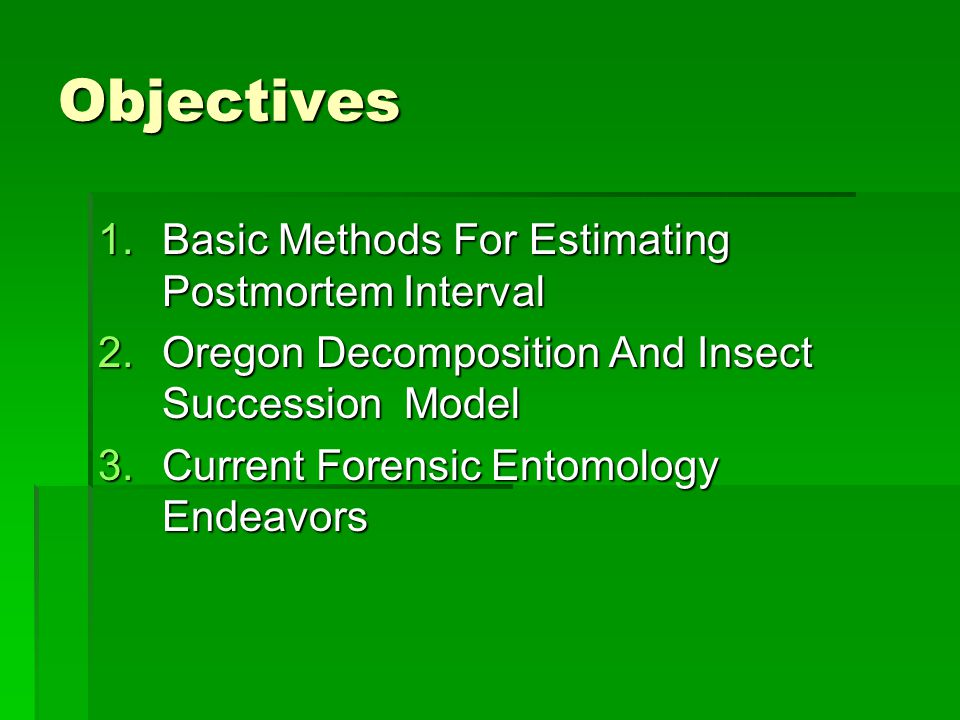 Objectives 1.Basic Methods For Estimating Postmortem Interval 2.Oregon Decomposition And Insect Succession Model 3.Current Forensic Entomology Endeavo