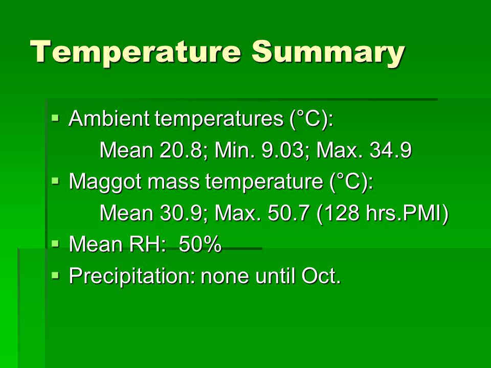 Temperature Summary  Ambient temperatures (°C): Mean 20.8; Min. 9.03; Max. 34.9  Maggot mass temperature (°C): Mean 30.9; Max. 50.7 (128 hrs.PMI) 