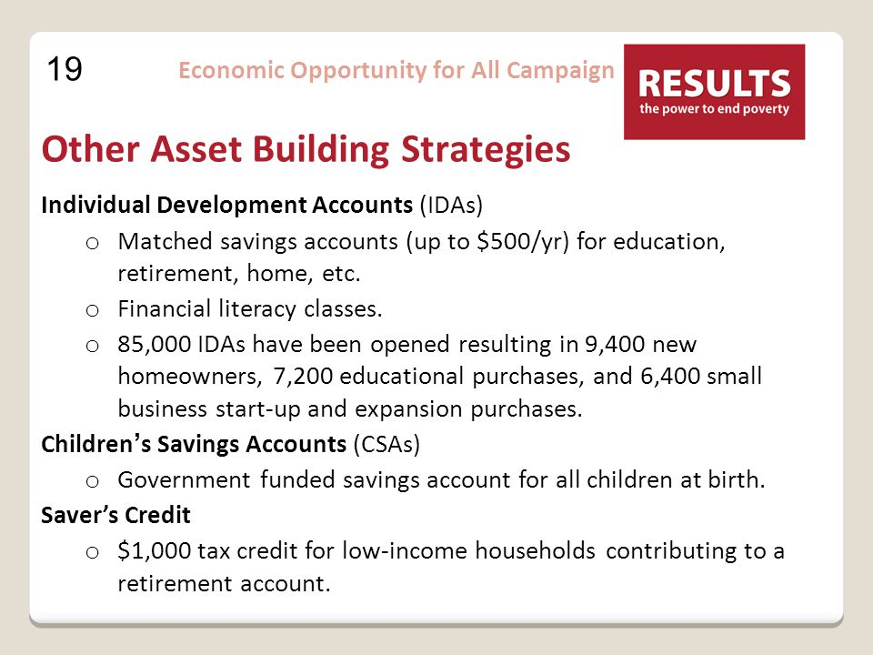 19 Economic Opportunity for All Campaign Other Asset Building Strategies Individual Development Accounts (IDAs) o Matched savings accounts (up to $500/yr) for education, retirement, home, etc.