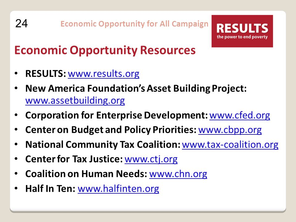 24 Economic Opportunity for All Campaign Economic Opportunity Resources RESULTS: www.results.orgwww.results.org New America Foundation's Asset Building Project: www.assetbuilding.org www.assetbuilding.org Corporation for Enterprise Development: www.cfed.orgwww.cfed.org Center on Budget and Policy Priorities: www.cbpp.orgwww.cbpp.org National Community Tax Coalition: www.tax-coalition.orgwww.tax-coalition.org Center for Tax Justice: www.ctj.orgwww.ctj.org Coalition on Human Needs: www.chn.orgwww.chn.org Half In Ten: www.halfinten.orgwww.halfinten.org