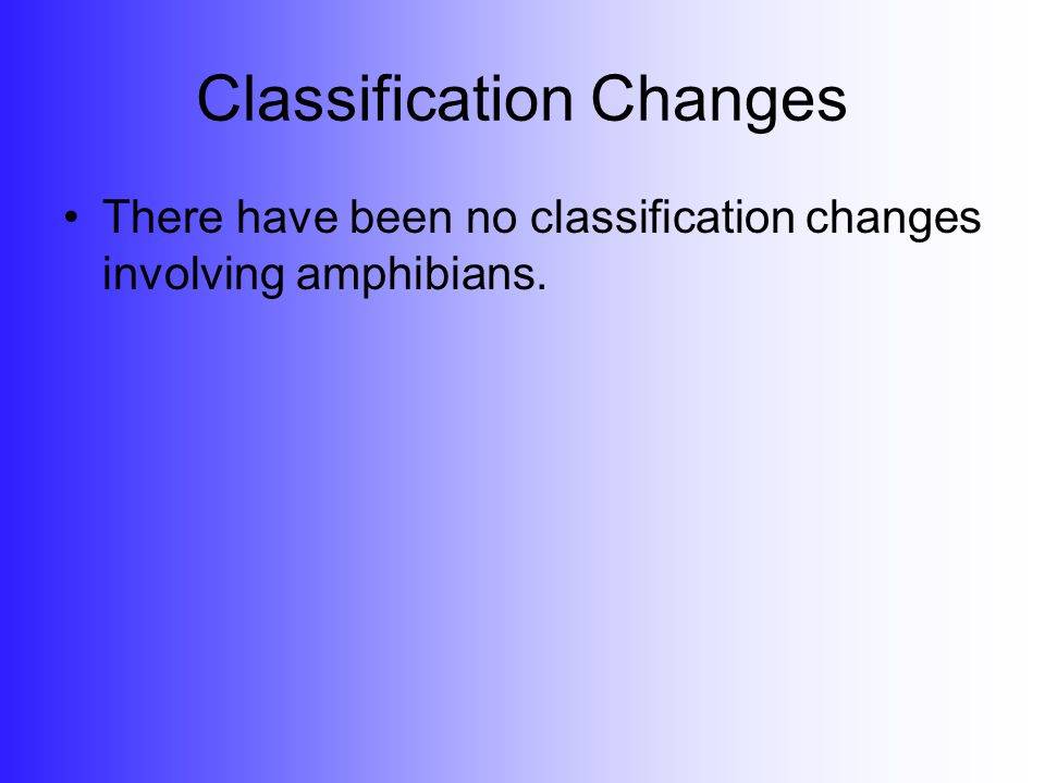 Classification Changes There have been no classification changes involving amphibians.
