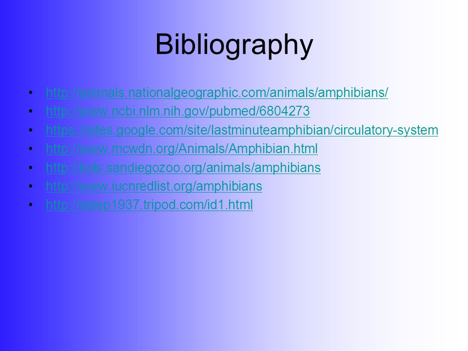Bibliography http://animals.nationalgeographic.com/animals/amphibians/ http://www.ncbi.nlm.nih.gov/pubmed/6804273 https://sites.google.com/site/lastminuteamphibian/circulatory-system http://www.mcwdn.org/Animals/Amphibian.html http://kids.sandiegozoo.org/animals/amphibians http://www.iucnredlist.org/amphibians http://sleep1937.tripod.com/id1.html