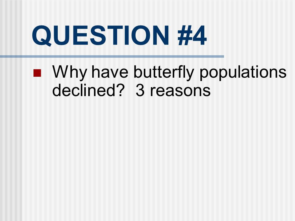 QUESTION #4 Why have butterfly populations declined? 3 reasons