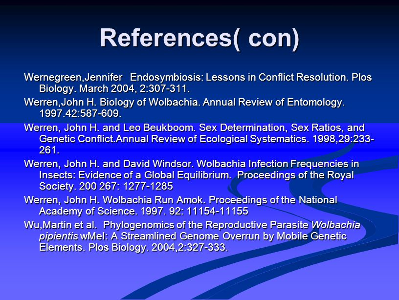 References( con) Wernegreen,Jennifer Endosymbiosis: Lessons in Conflict Resolution. Plos Biology. March 2004, 2:307-311. Werren,John H. Biology of Wol
