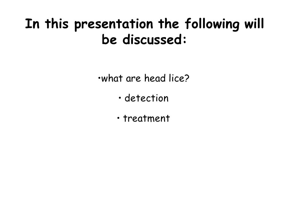 In this presentation the following will be discussed: what are head lice? detection treatment
