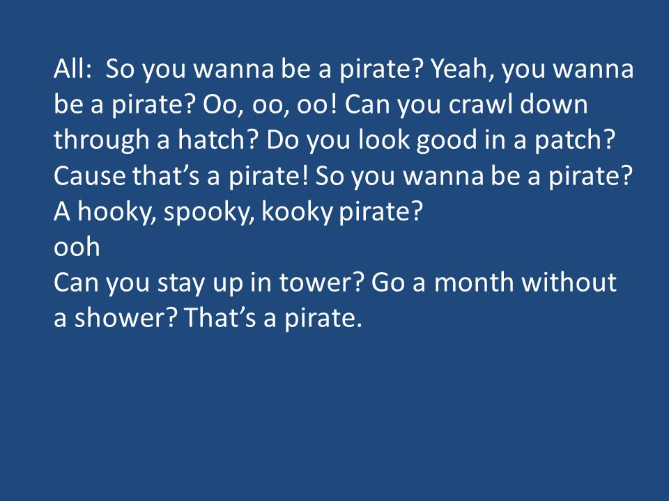 All: So you wanna be a pirate? Yeah, you wanna be a pirate? Oo, oo, oo! Can you crawl down through a hatch? Do you look good in a patch? Cause that's