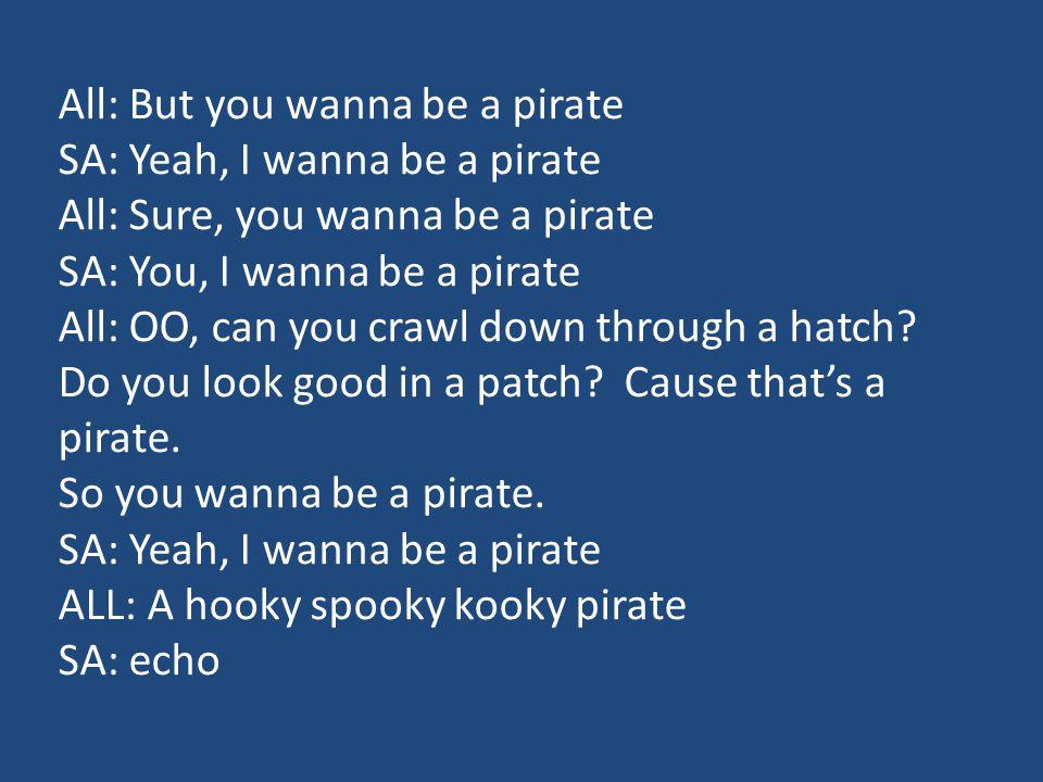 All: But you wanna be a pirate SA: Yeah, I wanna be a pirate All: Sure, you wanna be a pirate SA: You, I wanna be a pirate All: OO, can you crawl down