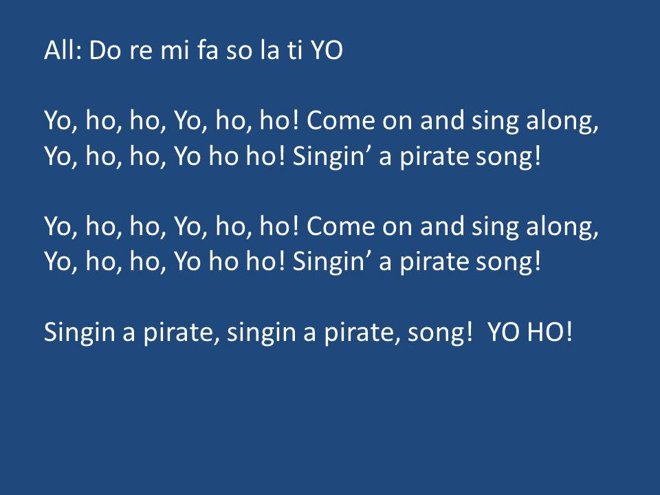 All: Do re mi fa so la ti YO Yo, ho, ho, Yo, ho, ho! Come on and sing along, Yo, ho, ho, Yo ho ho! Singin' a pirate song! Yo, ho, ho, Yo, ho, ho! Come