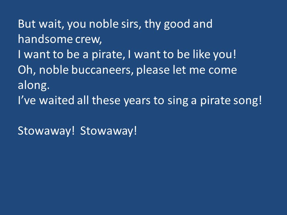 But wait, you noble sirs, thy good and handsome crew, I want to be a pirate, I want to be like you! Oh, noble buccaneers, please let me come along. I'