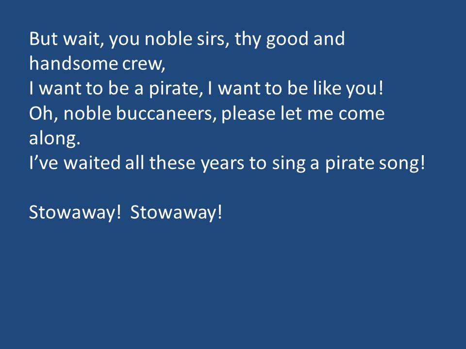 All: But you wanna be a pirate SA: Yeah, I wanna be a pirate All: Sure, you wanna be a pirate SA: You, I wanna be a pirate All: OO, can you crawl down through a hatch.
