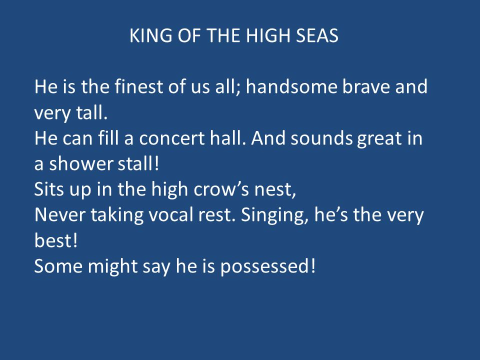 KING OF THE HIGH SEAS He is the finest of us all; handsome brave and very tall. He can fill a concert hall. And sounds great in a shower stall! Sits u
