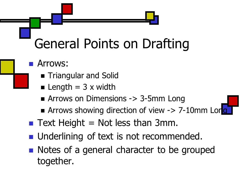 General Points on Drafting Arrows: Triangular and Solid Length = 3 x width Arrows on Dimensions -> 3-5mm Long Arrows showing direction of view -> 7-10